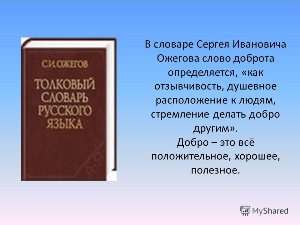 В словаре Сергея Ивановича Ожегова слово доброта определяется, «как отзывчивость, душевное расположение к людям, стремление делать добро другим». Добро – это всё положительное, хорошее, полезное.