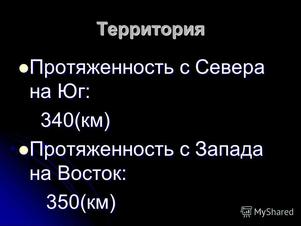 Территория Протяженность с Севера на Юг: Протяженность с Севера на Юг: 340(км) 340(км) Протяженность с Запада на Восток: Протяженность с Запада на Восток: 350(км) 350(км)