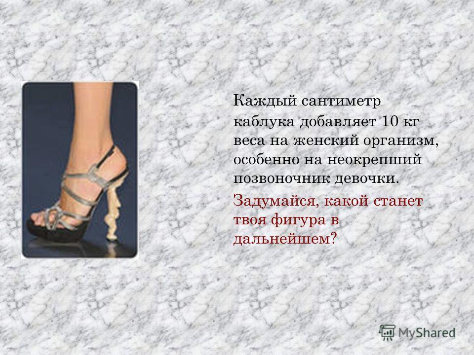 Каждый сантиметр каблука добавляет 10 кг веса на женский организм, особенно на неокрепший позвоночник девочки. Задумайся, какой станет твоя фигура в дальнейшем?