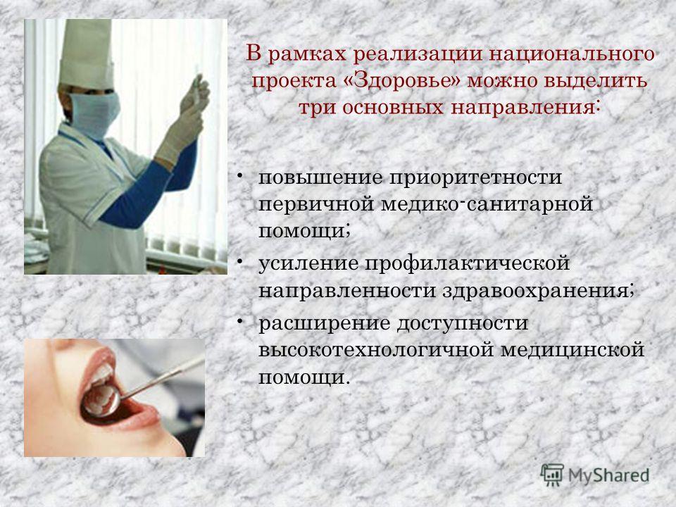В рамках реализации национального проекта «Здоровье» можно выделить три основных направления: повышение приоритетности первичной медико-санитарной помощи; усиление профилактической направленности здравоохранения; расширение доступности высокотехнолог