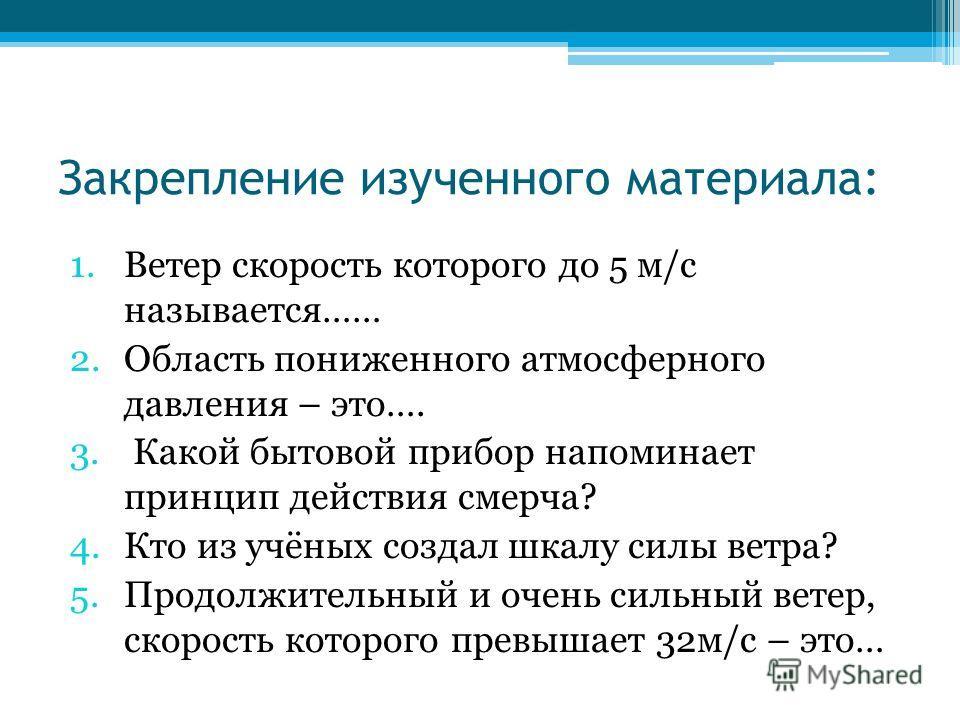Закрепление изученного материала: 1.Ветер скорость которого до 5 м/с называется…… 2.Область пониженного атмосферного давления – это…. 3. Какой бытовой прибор напоминает принцип действия смерча? 4.Кто из учёных создал шкалу силы ветра? 5.Продолжительн