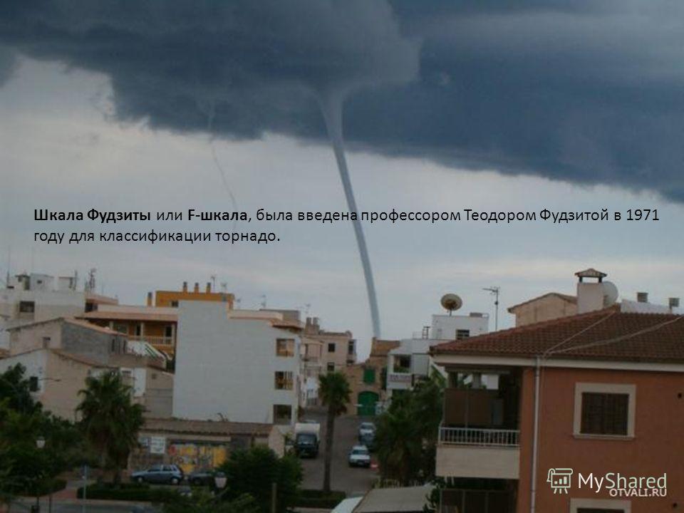 Шкала Фудзиты или F-шкала, была введена профессором Теодором Фудзитой в 1971 году для классификации торнадо.