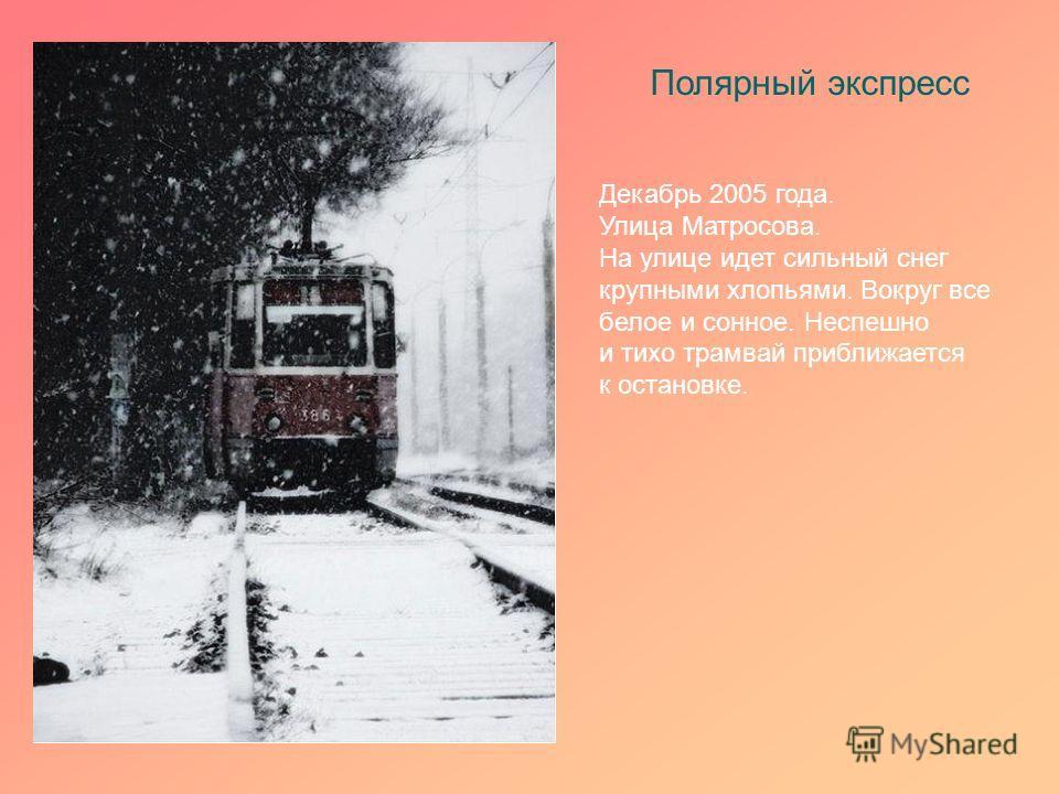 Полярный экспресс Декабрь 2005 года. Улица Матросова. На улице идет сильный снег крупными хлопьями. Вокруг все белое и сонное. Неспешно и тихо трамвай приближается к остановке.