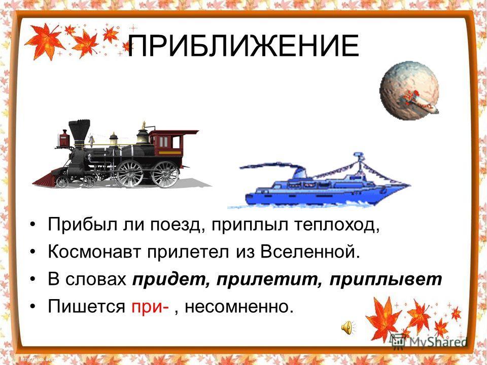 ПРИБЛИЖЕНИЕ Прибыл ли поезд, приплыл теплоход, Космонавт прилетел из Вселенной. В словах придет, прилетит, приплывет Пишется при-, несомненно.