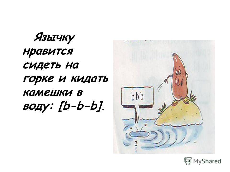 Язычку нравится сидеть на горке и кидать камешки в воду: [b-b-b].