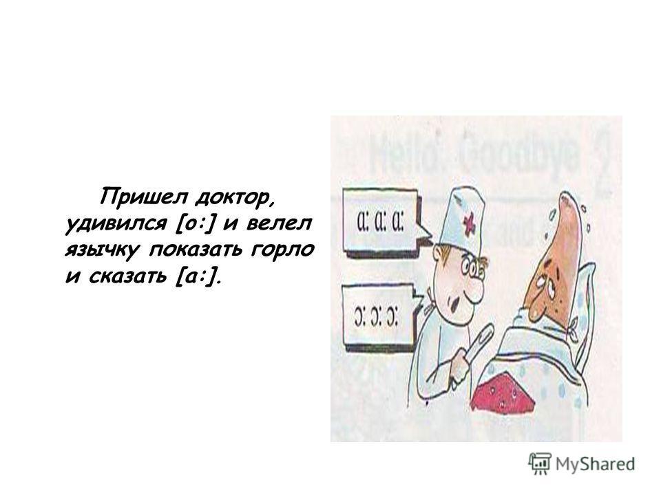 Пришел доктор, удивился [o:] и велел язычку показать горло и сказать [a:].