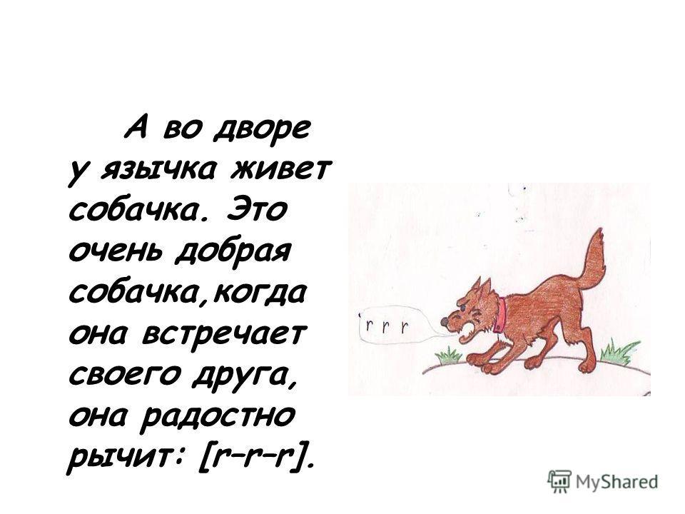 А во дворе у язычка живет собачка. Это очень добрая собачка,когда она встречает своего друга, она радостно рычит: [r–r–r].