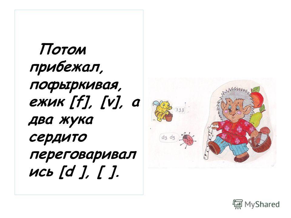 Потом прибежал, пофыркивая, ежик [f], [v], а два жука сердито переговаривал ись [d ], [ ].