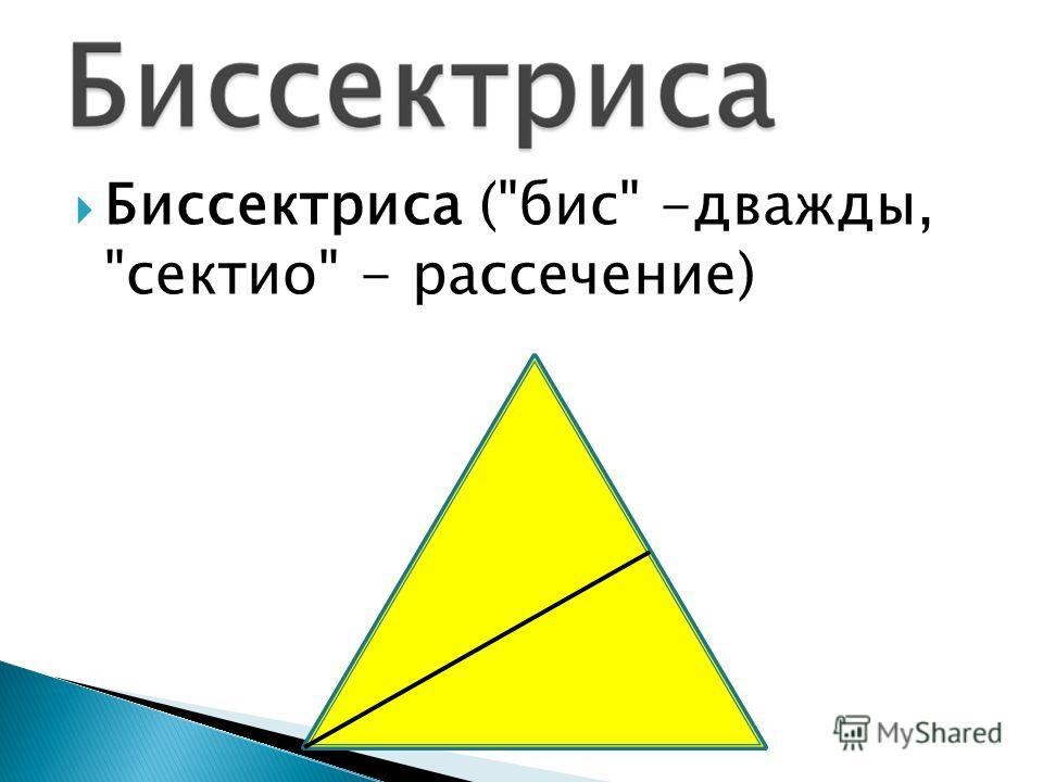 Биссектриса (бис -дважды, сектио - рассечение)