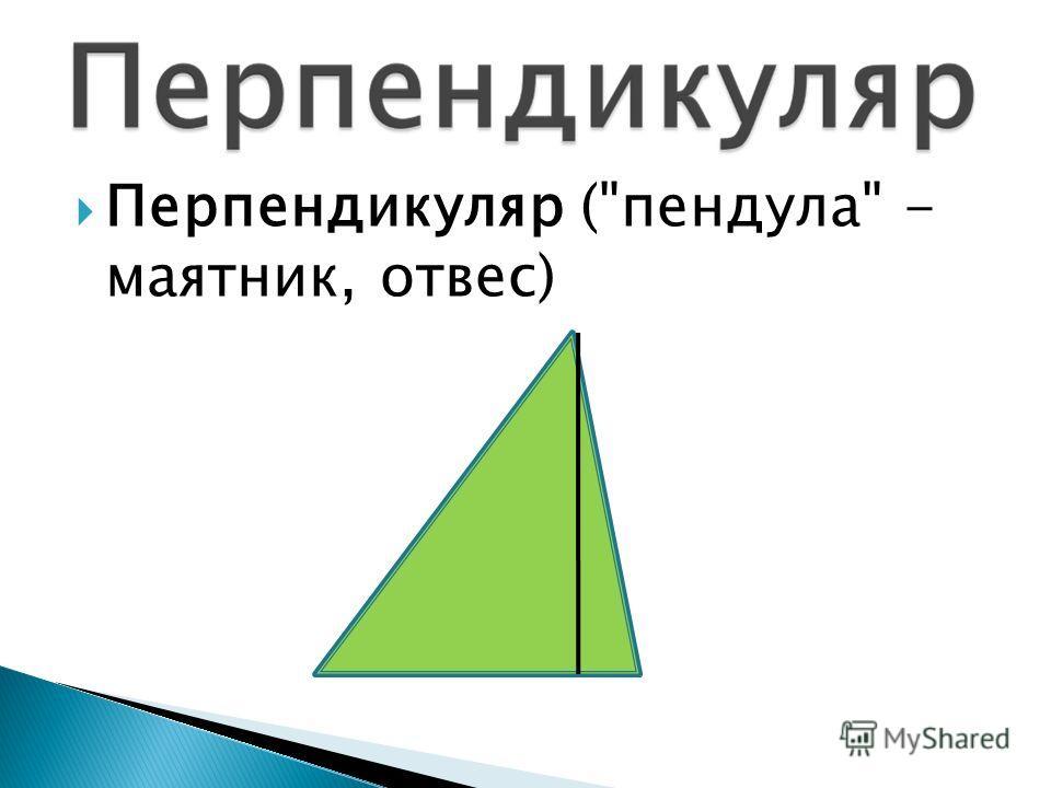 Перпендикуляр (пендула - маятник, отвес)