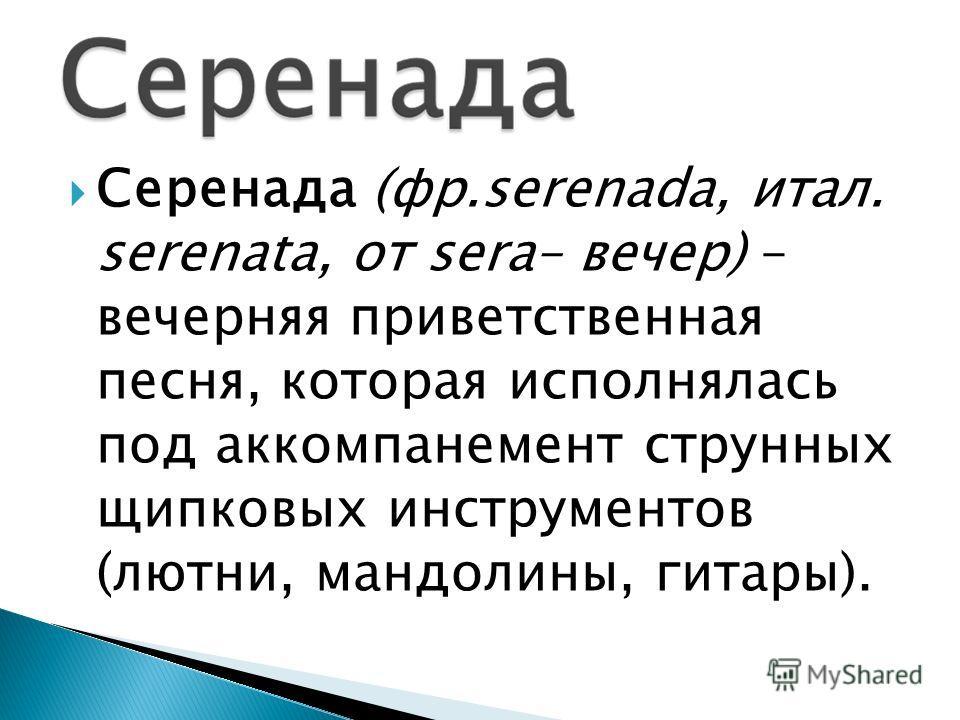 Серенада (фр.serenada, итал. serenata, от sera– вечер) – вечерняя приветственная песня, которая исполнялась под аккомпанемент струнных щипковых инструментов (лютни, мандолины, гитары).