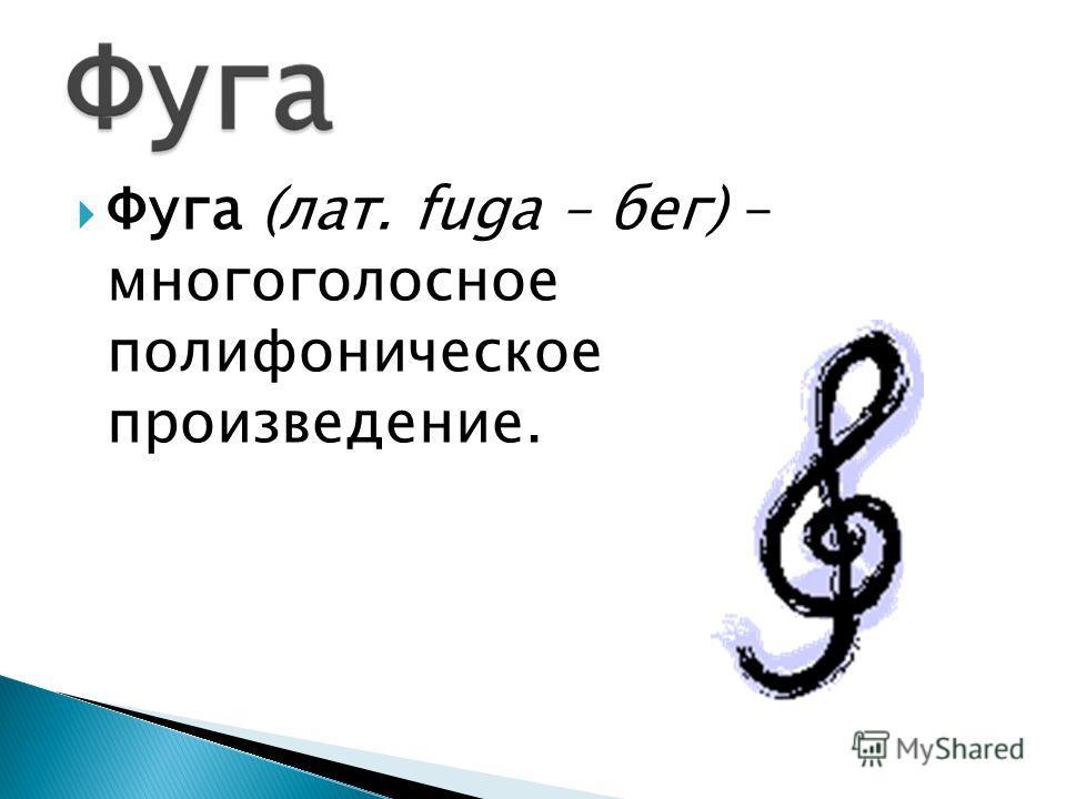 Фуга (лат. fuga – бег) – многоголосное полифоническое произведение.