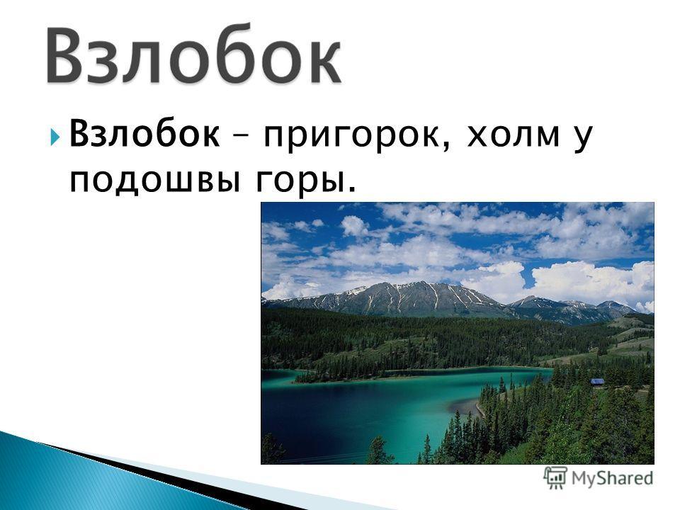 Взлобок – пригорок, холм у подошвы горы.