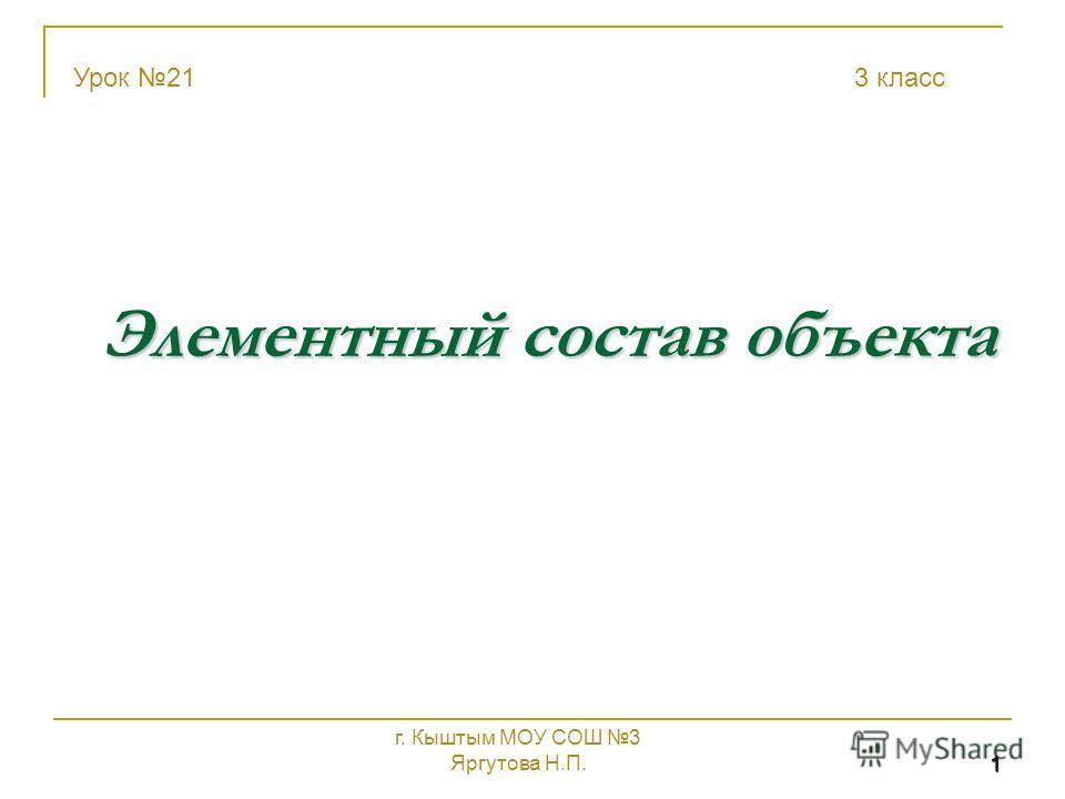 1 Элементный состав объекта Урок 21 3 класс г. Кыштым МОУ СОШ 3 Яргутова Н.П.
