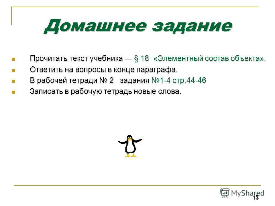 13 Домашнее задание Прочитать текст учебника § 18 «Элементный состав объекта». Прочитать текст учебника § 18 «Элементный состав объекта». Ответить на вопросы в конце параграфа. Ответить на вопросы в конце параграфа. В рабочей тетради 2 задания 1-4 ст