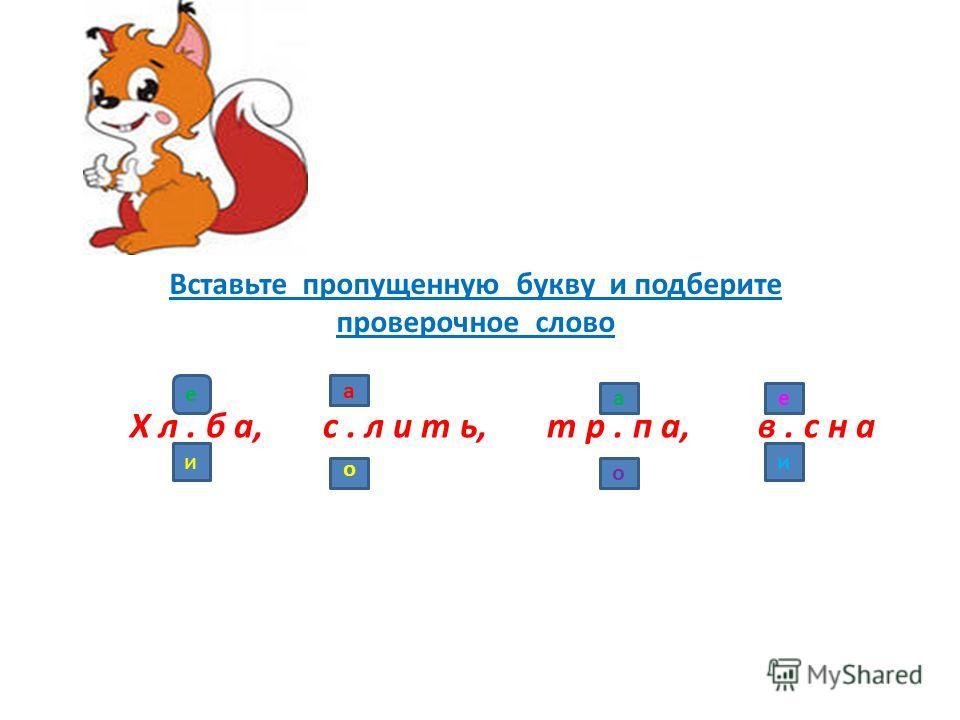 Вставьте пропущенную букву и подберите проверочное слово Х л. б а, с. л и т ь, т р. п а, в. с н а е и а о а о е и