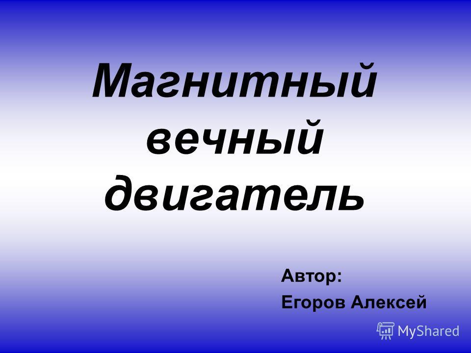 Магнитный вечный двигатель Автор: Егоров Алексей