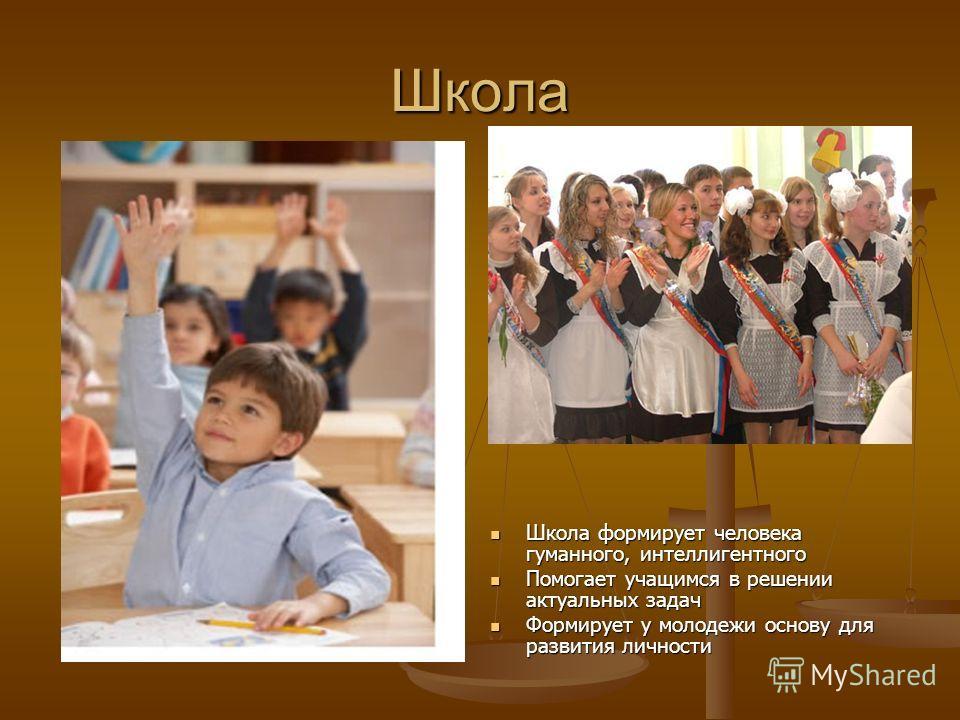 Школа Школа формирует человека гуманного, интеллигентного Школа формирует человека гуманного, интеллигентного Помогает учащимся в решении актуальных задач Помогает учащимся в решении актуальных задач Формирует у молодежи основу для развития личности