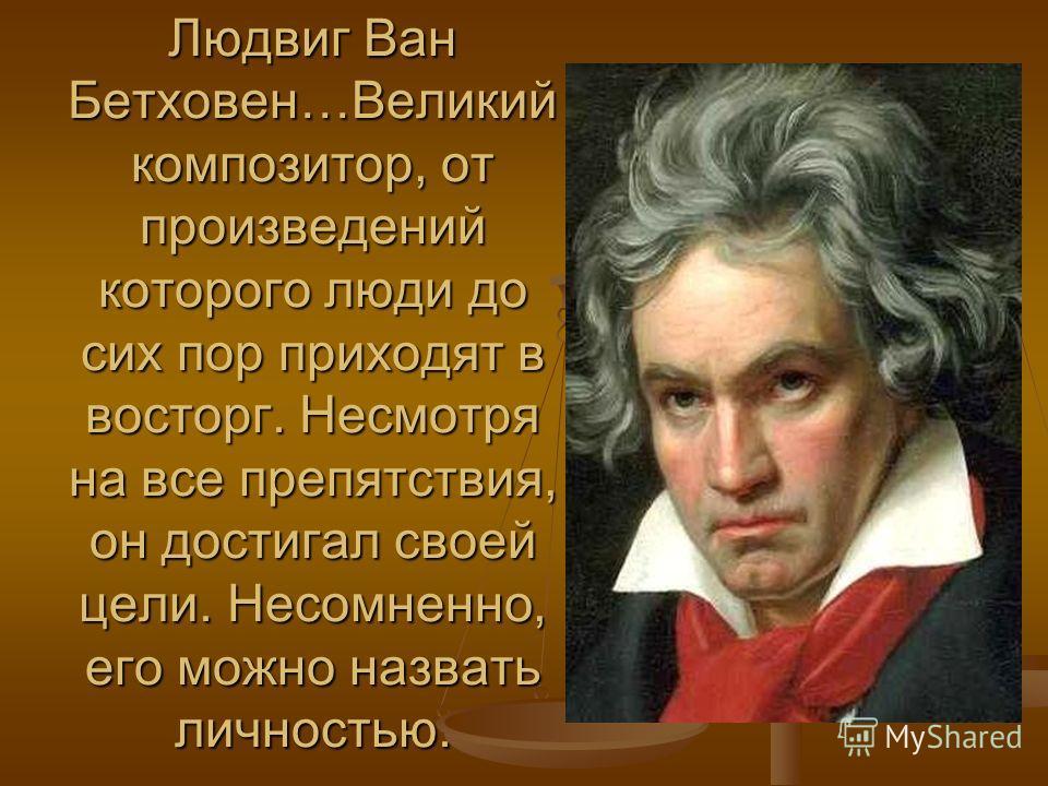 Людвиг Ван Бетховен…Великий композитор, от произведений которого люди до сих пор приходят в восторг. Несмотря на все препятствия, он достигал своей цели. Несомненно, его можно назвать личностью.