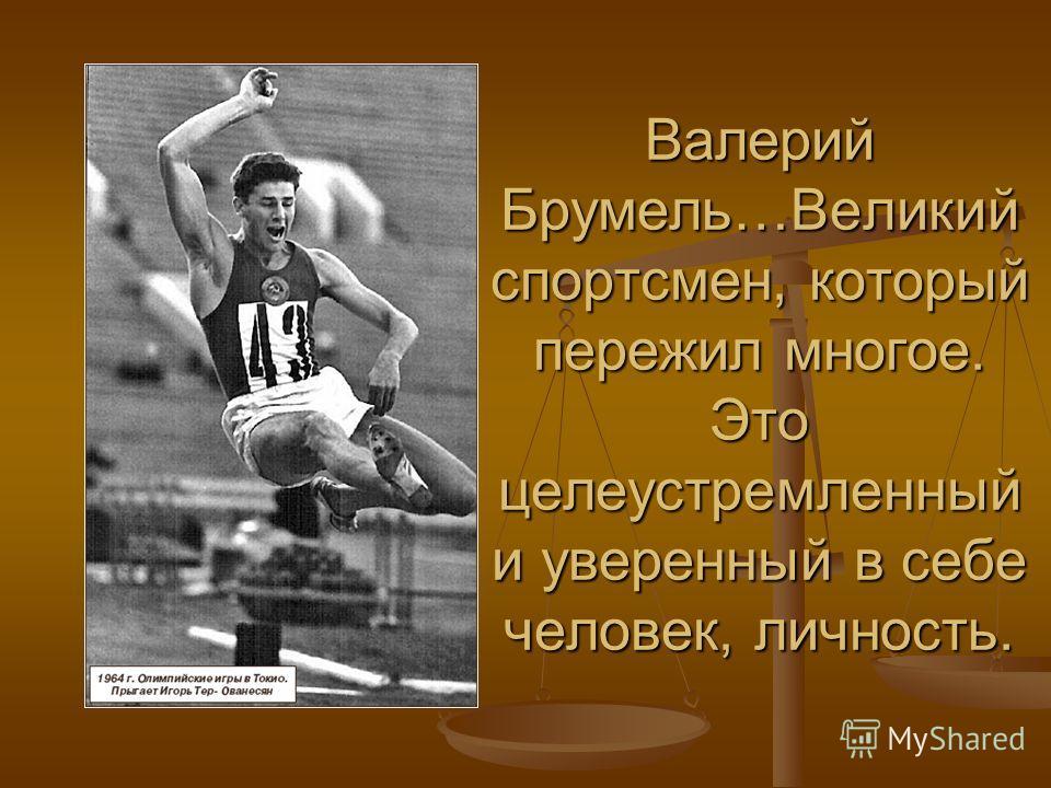 Валерий Брумель…Великий спортсмен, который пережил многое. Это целеустремленный и уверенный в себе человек, личность.