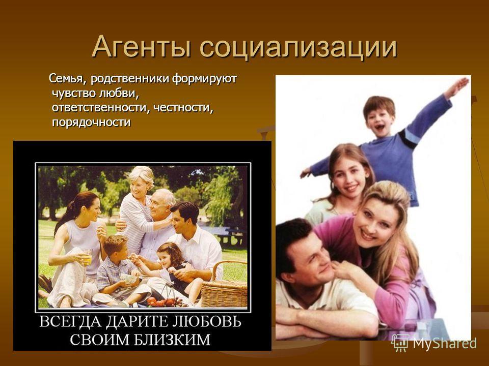 Агенты социализации Семья, родственники формируют чувство любви, ответственности, честности, порядочности Семья, родственники формируют чувство любви, ответственности, честности, порядочности