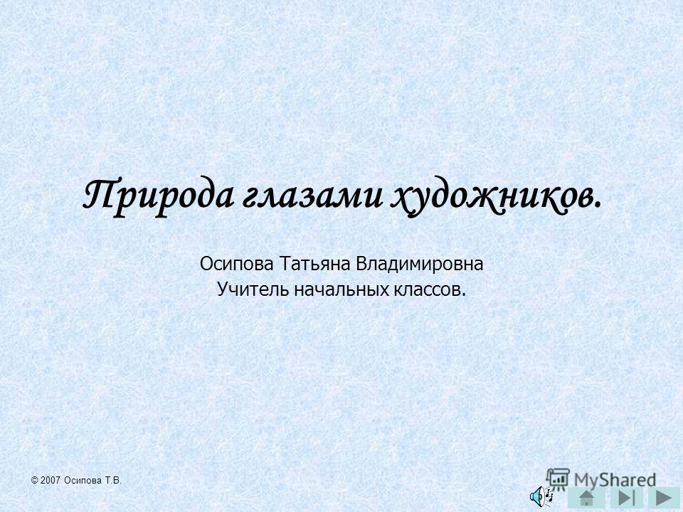 Природа глазами художников. Осипова Татьяна Владимировна Учитель начальных классов. © 2007 Осипова Т.В.