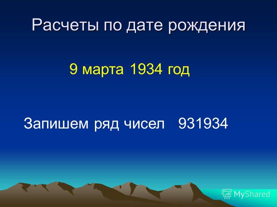 Расчеты по дате рождения 9 марта 1934 год Запишем ряд чисел 931934