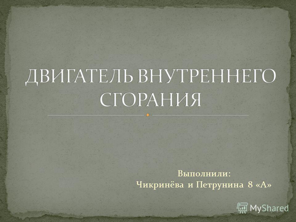 Выполнили: Чикринёва и Петрунина 8 «А»