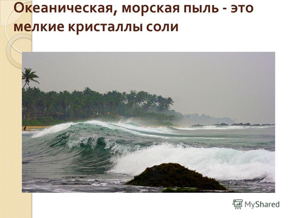 Океаническая, морская пыль - это мелкие кристаллы соли