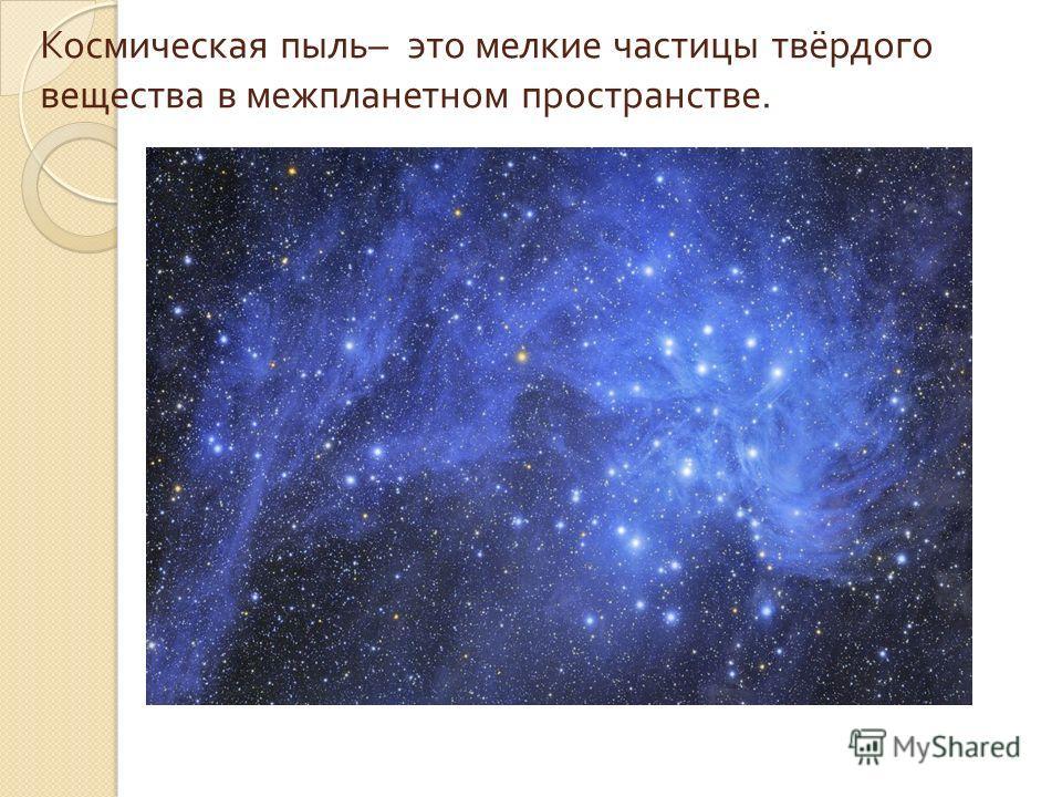 Космическая пыль – это мелкие частицы твёрдого вещества в межпланетном пространстве.