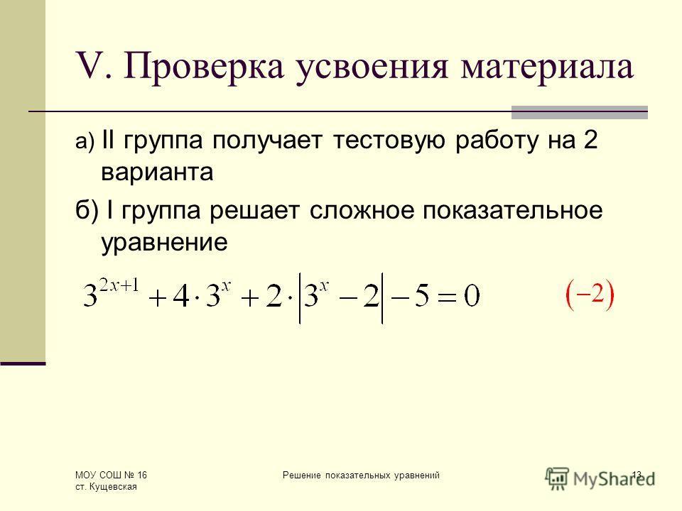 МОУ СОШ 16 ст. Кущевская Решение показательных уравнений13 V. Проверка усвоения материала а) II группа получает тестовую работу на 2 варианта б) I группа решает сложное показательное уравнение