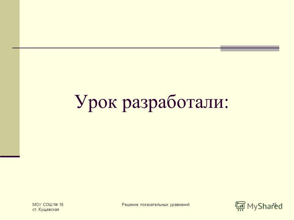 МОУ СОШ 16 ст. Кущевская Решение показательных уравнений15 Урок разработали: