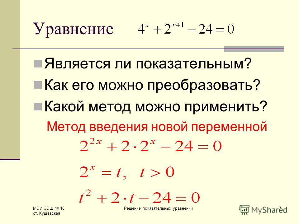 МОУ СОШ 16 ст. Кущевская Решение показательных уравнений7 Уравнение Является ли показательным? Как его можно преобразовать? Какой метод можно применить? Метод введения новой переменной