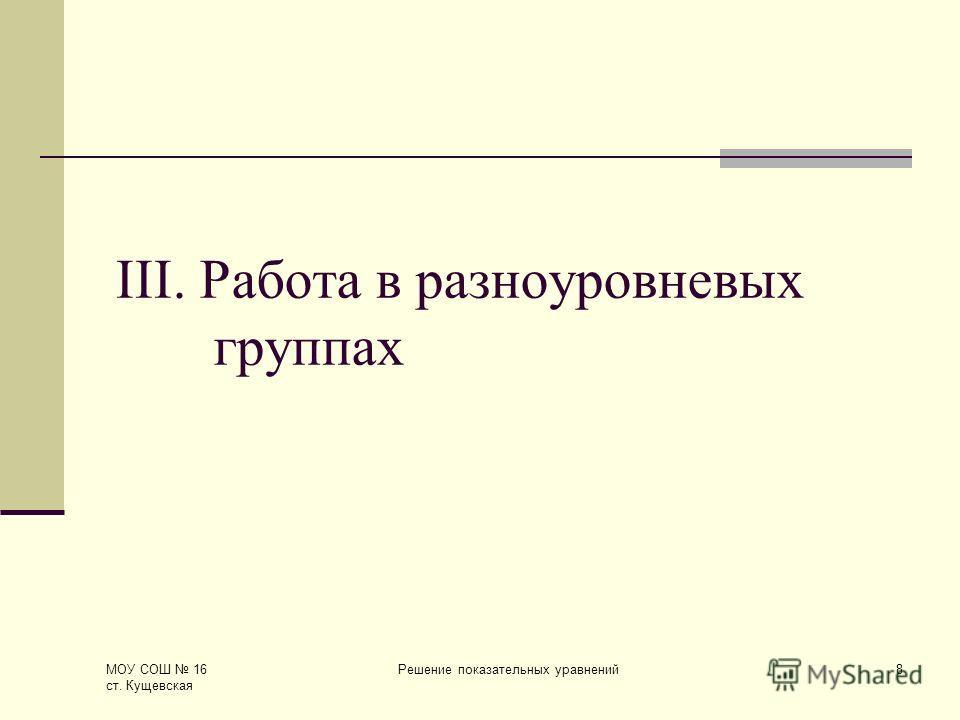 МОУ СОШ 16 ст. Кущевская Решение показательных уравнений8 III. Работа в разноуровневых группах
