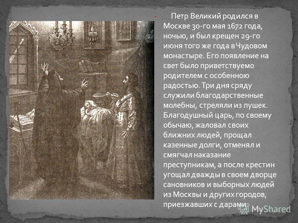 Петр Великий родился в Москве 30-го мая 1672 года, ночью, и был крещен 29-го июня того же года в Чудовом монастыре. Его появление на свет было приветствуемо родителем с особенною радостью. Три дня сряду служили благодарственные молебны, стреляли из п