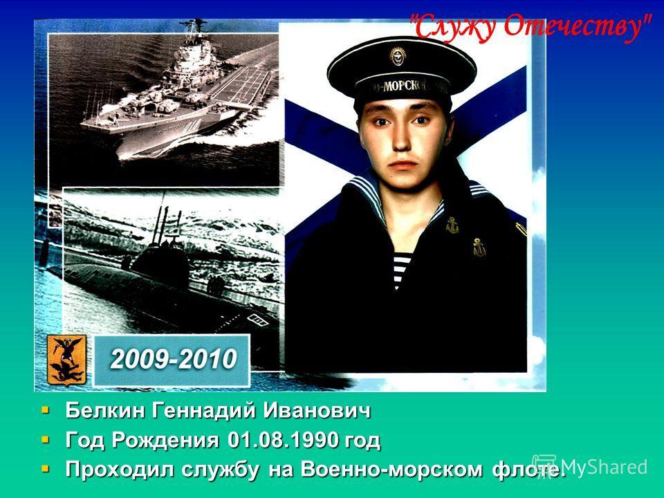 Белкин Геннадий Иванович Белкин Геннадий Иванович Год Рождения 01.08.1990 год Год Рождения 01.08.1990 год Проходил службу на Военно-морском флоте. Проходил службу на Военно-морском флоте.