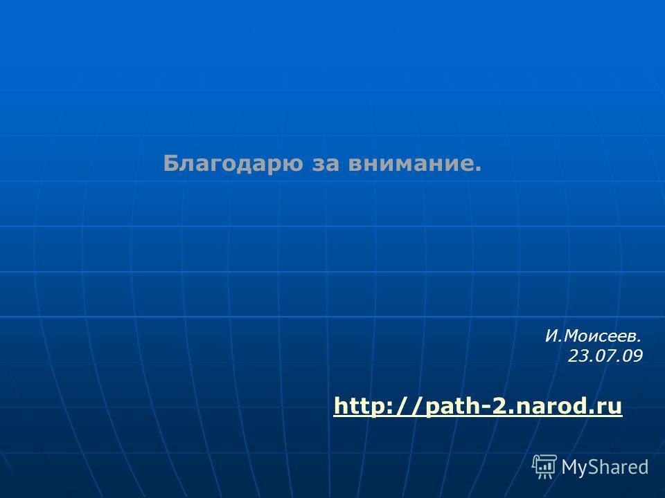 Благодарю за внимание. И.Моисеев. 23.07.09 http://path-2.narod.ru