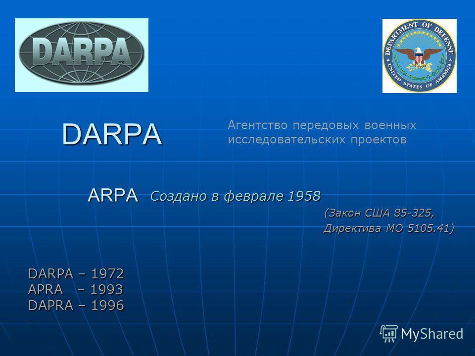 Создано в феврале 1958 (Закон США 85-325, Директива МО 5105.41) Агентство передовых военных исследовательских проектов DARPA ARPA DARPA – 1972 APRA – 1993 DAPRA – 1996