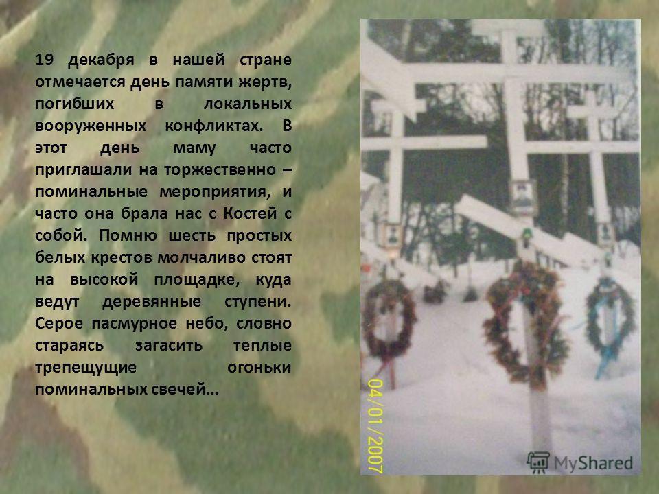 19 декабря в нашей стране отмечается день памяти жертв, погибших в локальных вооруженных конфликтах. В этот день маму часто приглашали на торжественно – поминальные мероприятия, и часто она брала нас с Костей с собой. Помню шесть простых белых кресто
