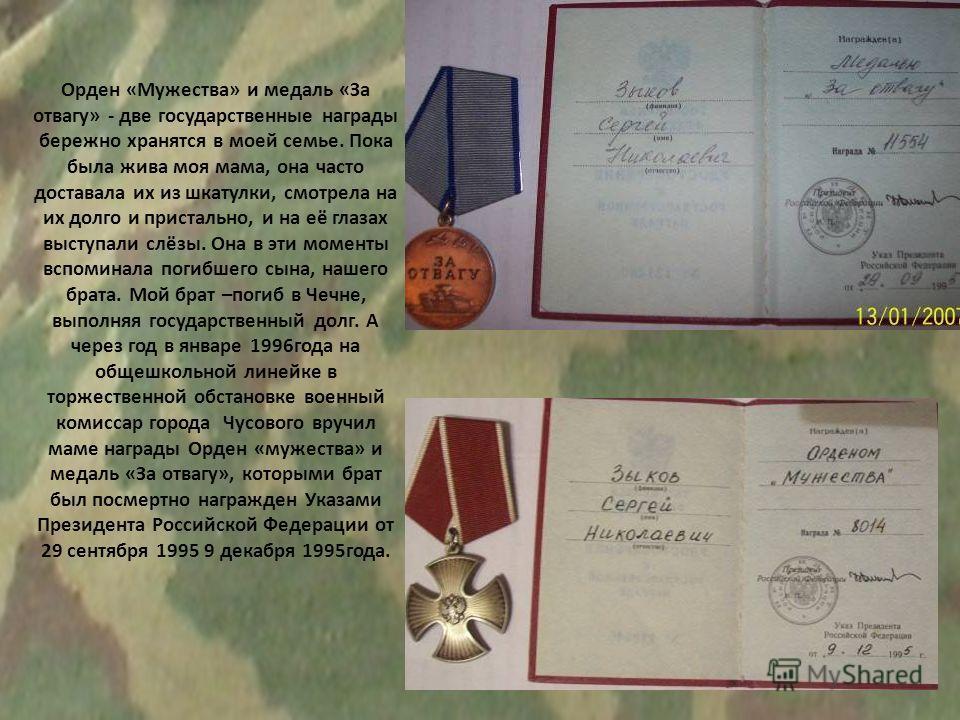 Орден «Мужества» и медаль «За отвагу» - две государственные награды бережно хранятся в моей семье. Пока была жива моя мама, она часто доставала их из шкатулки, смотрела на их долго и пристально, и на её глазах выступали слёзы. Она в эти моменты вспом
