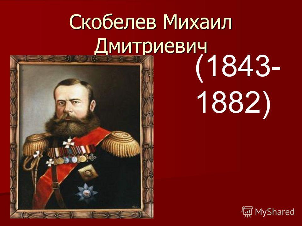 Скобелев Михаил Дмитриевич (1843- 1882)