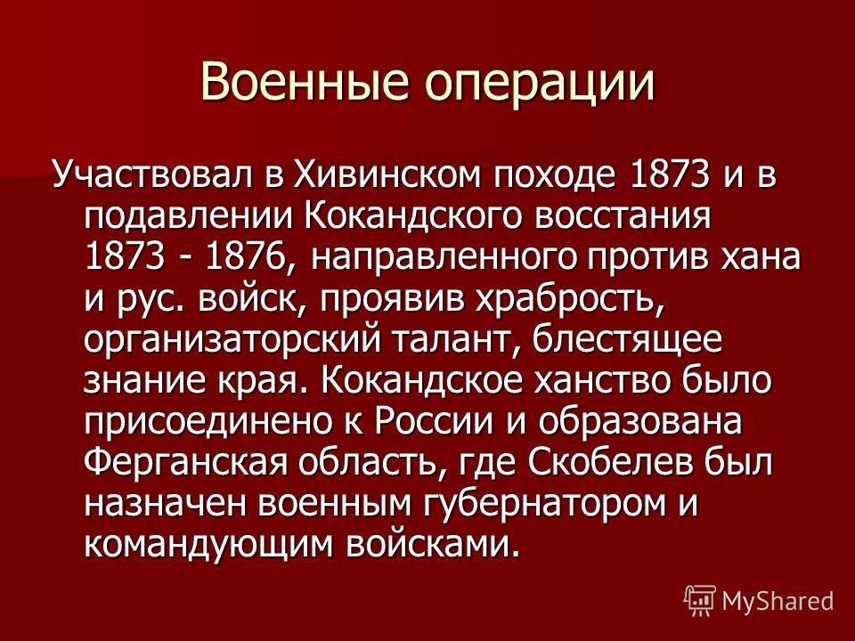 Военные операции Участвовал в Хивинском походе 1873 и в подавлении Кокандского восстания 1873 - 1876, направленного против хана и рус. войск, проявив храбрость, организаторский талант, блестящее знание края. Кокандское ханство было присоединено к Рос