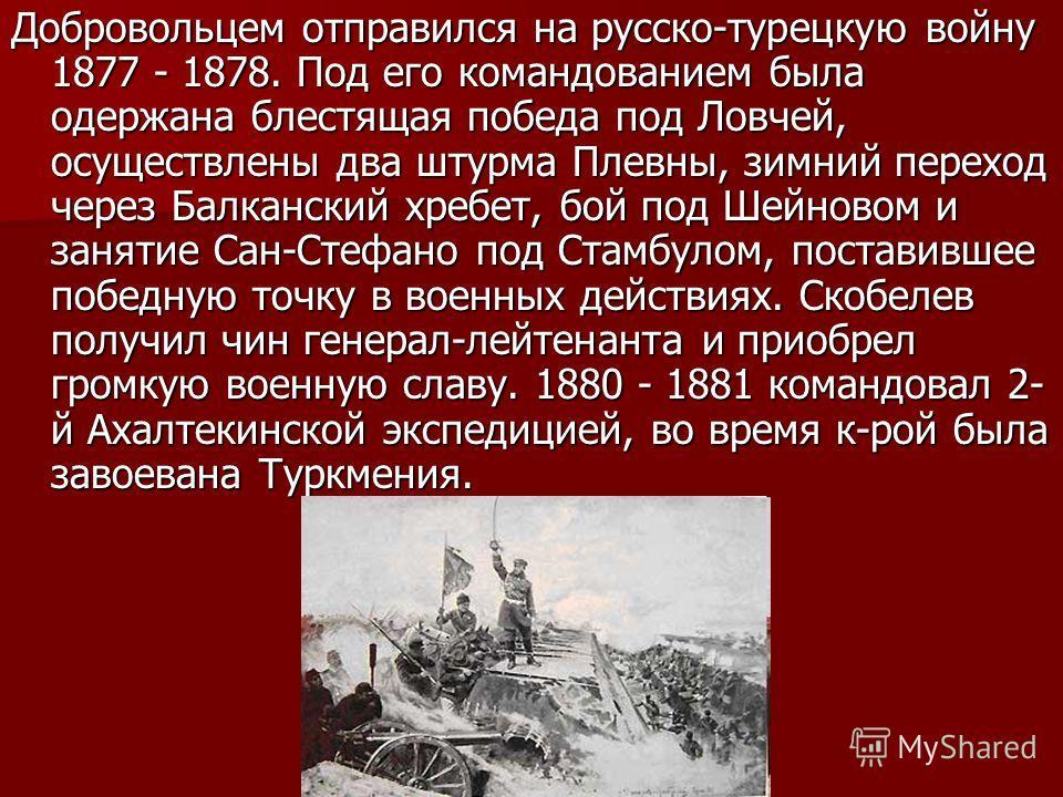 Добровольцем отправился на русско-турецкую войну 1877 - 1878. Под его командованием была одержана блестящая победа под Ловчей, осуществлены два штурма Плевны, зимний переход через Балканский хребет, бой под Шейновом и занятие Сан-Стефано под Стамбуло