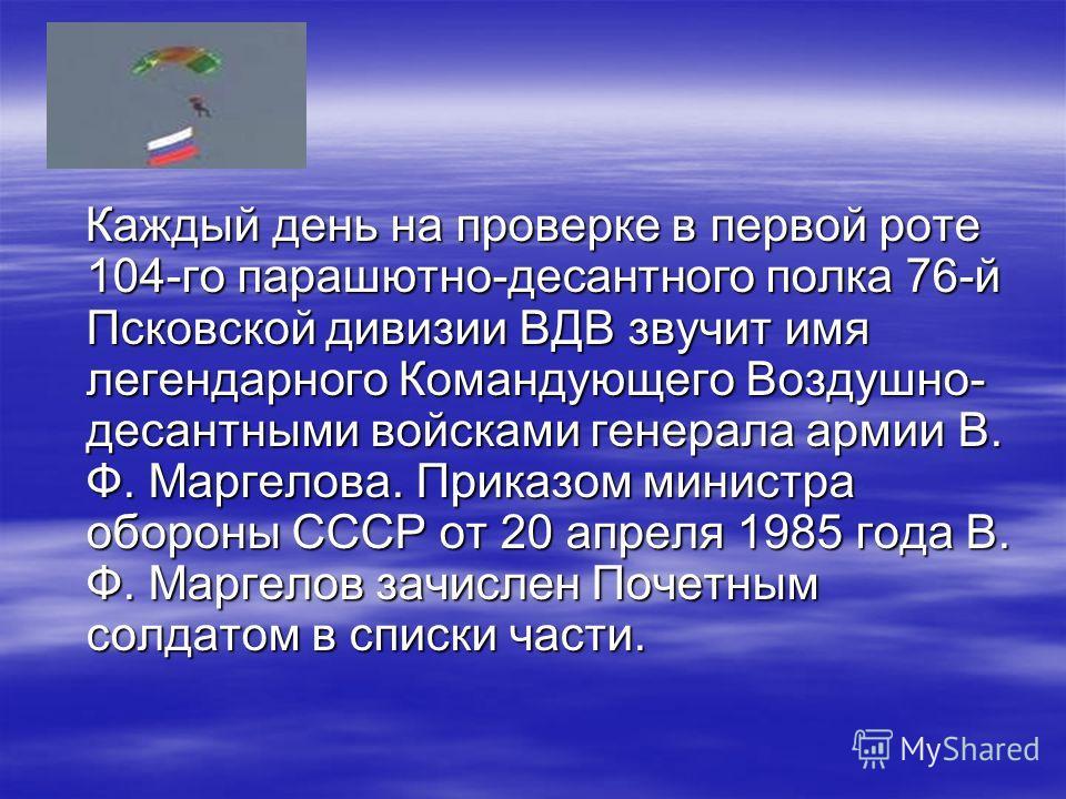 Каждый день на проверке в первой роте 104-го парашютно-десантного полка 76-й Псковской дивизии ВДВ звучит имя легендарного Командующего Воздушно- десантными войсками генерала армии В. Ф. Маргелова. Приказом министра обороны СССР от 20 апреля 1985 год