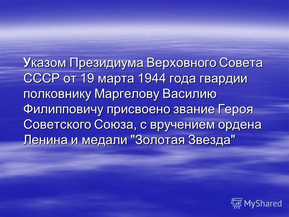Указом Президиума Верховного Совета СССР от 19 марта 1944 года гвардии полковнику Маргелову Василию Филипповичу присвоено звание Героя Советского Союза, с вручением ордена Ленина и медали