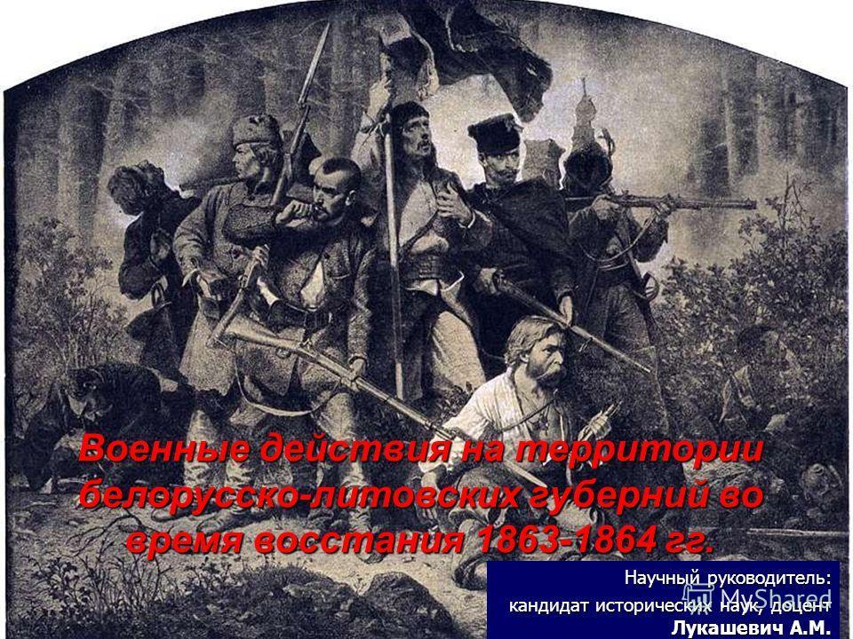 Научный руководитель: кандидат исторических наук, доцент Лукашевич А.М. Военные действия на территории белорусско-литовских губерний во время восстания 1863-1864 гг.