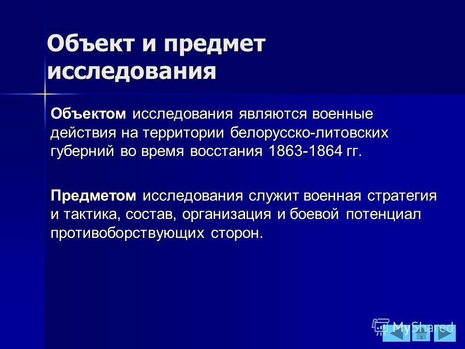 Объект и предмет исследования Объектом исследования являются военные действия на территории белорусско-литовских губерний во время восстания 1863-1864 гг. Предметом исследования служит военная стратегия и тактика, состав, организация и боевой потенци