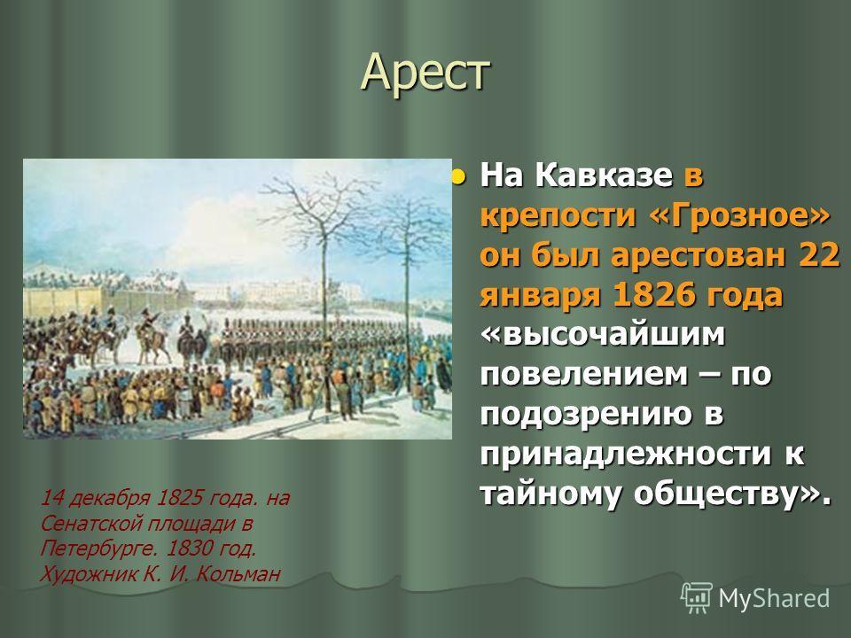 Арест На Кавказе в крепости «Грозное» он был арестован 22 января 1826 года «высочайшим повелением – по подозрению в принадлежности к тайному обществу». На Кавказе в крепости «Грозное» он был арестован 22 января 1826 года «высочайшим повелением – по п