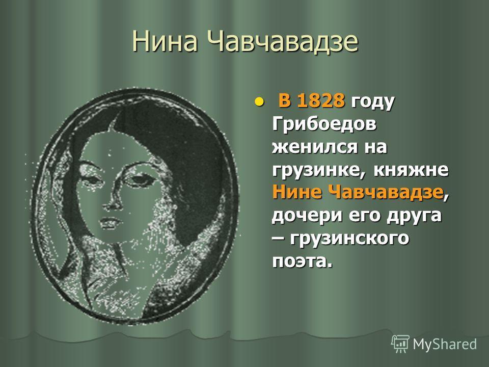 Нина Чавчавадзе В 1828 году Грибоедов женился на грузинке, княжне Нине Чавчавадзе, дочери его друга – грузинского поэта. В 1828 году Грибоедов женился на грузинке, княжне Нине Чавчавадзе, дочери его друга – грузинского поэта.