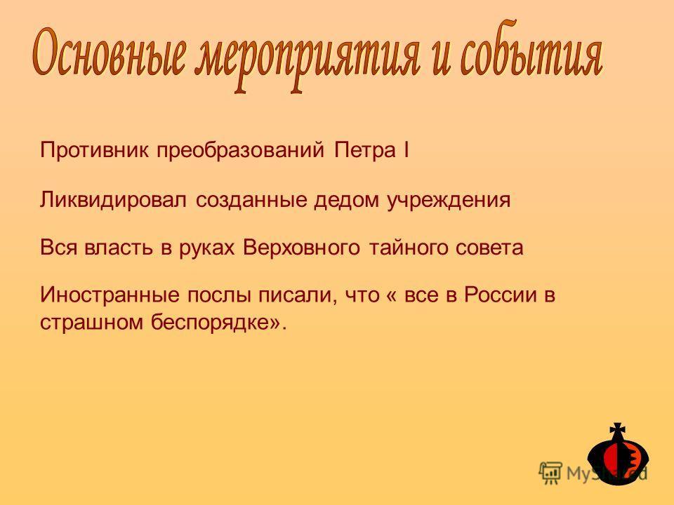 Противник преобразований Петра I Ликвидировал созданные дедом учреждения Вся власть в руках Верховного тайного совета Иностранные послы писали, что « все в России в страшном беспорядке».